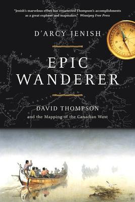 Epic Wanderer: David Thompson and the Mapping of the Canadian