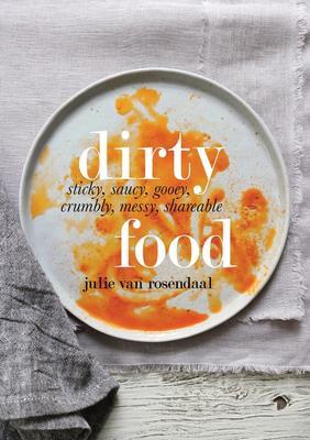 Dirty Food: Sticky, Saucy, Gooey...