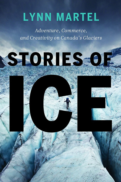 Stories of Ice: Adventure, Commerce and Creativity on Canada's Glaciers