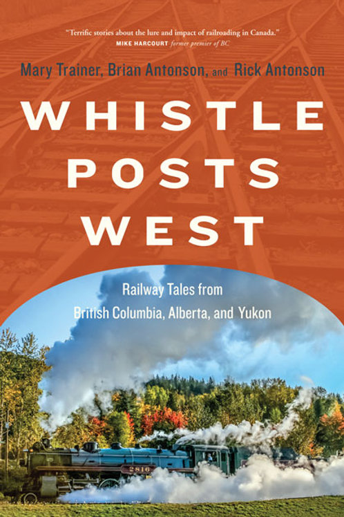Whistle Posts West Railway Tales from British Columbia, Alberta, and Yukon