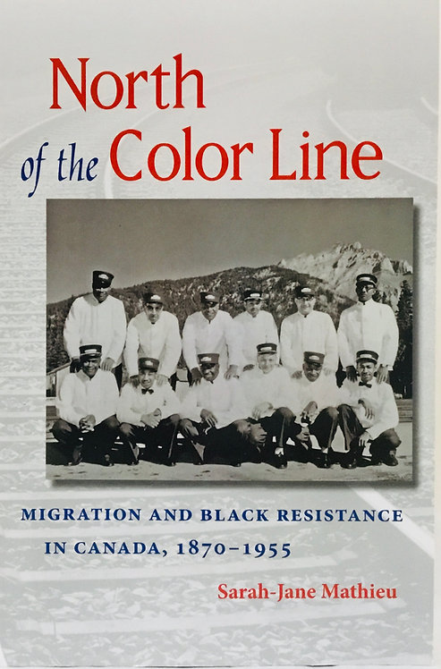 North of the Color Line: Migration and Black Resistance in Canada , 1870 - 1955