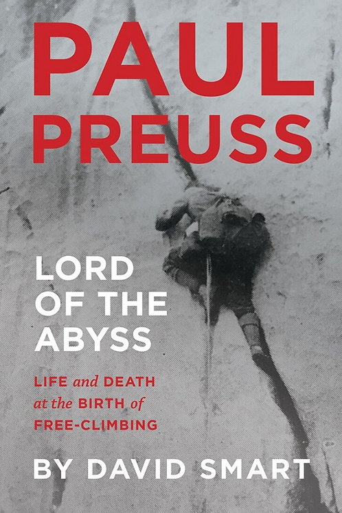Paul Preuss: Lord of the Abyss Life and Death at the Birth of Free-Climbing