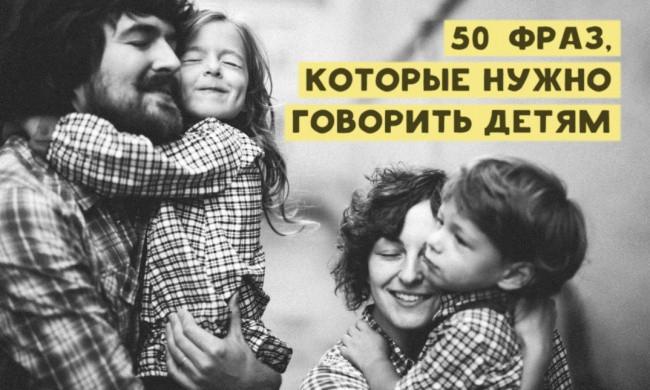 50 фраз которые нужно говорить детям, дети и родители, детско-родительские отношения, воспитание, общение, папа, мама, сын, дочь,