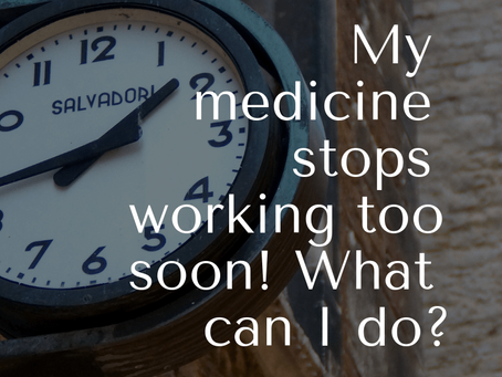 My medicine stops working too soon! What can I do?