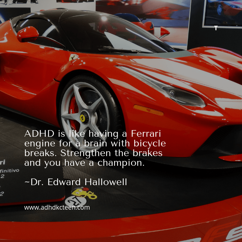 ADHD is like having a Ferrari engine for a brain with bicycle brakes. Strengthen the brakes and you have a champion. ~ Dr. Edward Hallowell #adhdkcteen