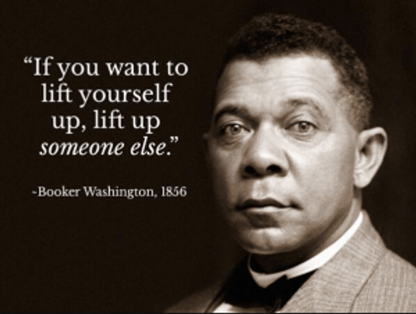 If you want to lift yourself up, lift up someone else. Booker T Washington
