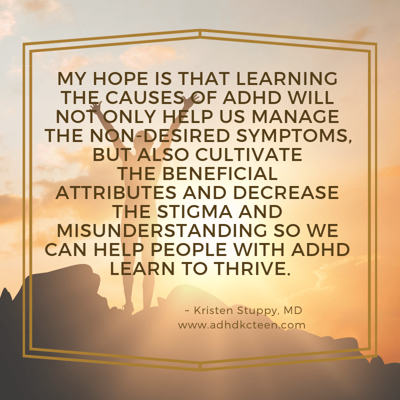 My hope is that learning the causes of ADHD will not only help us manage the non-desired symptoms, but also cultivate the beneficial attributes and decrease the stigma and misunderstanding so we can help people with ADHD learn to thrive.