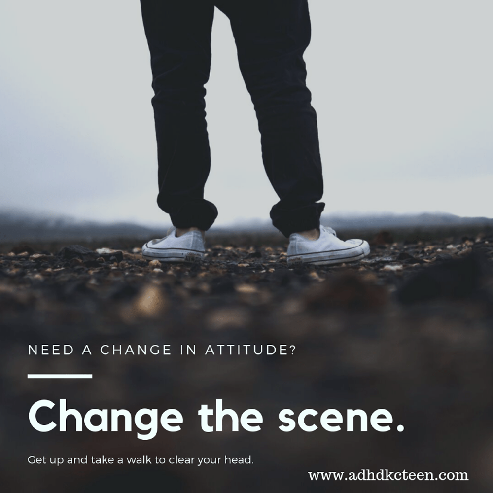 If you need to change your mood or attitude, change the scene. Get up and walk around. It helps! @adhdkcteen