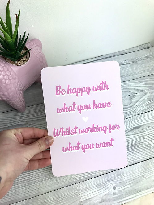 Be happy with what you have whilst working for what you want Print