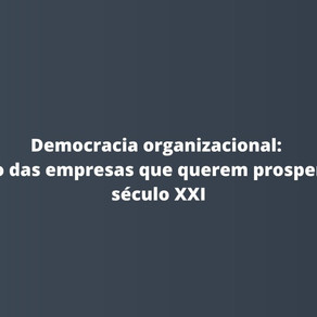 Democracia organizacional: o foco das empresas que querem prosperar no século XXI