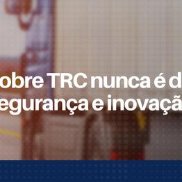Falar sobre TRC nunca é demais: inovação e segurança