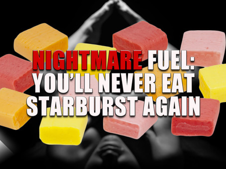 Nightmare Fuel: You'll Never Eat Starburst Again