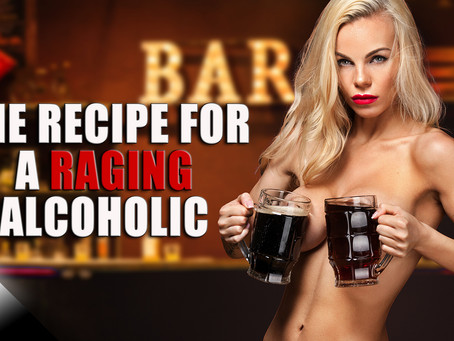 The Recipe For a Raging Alcoholic