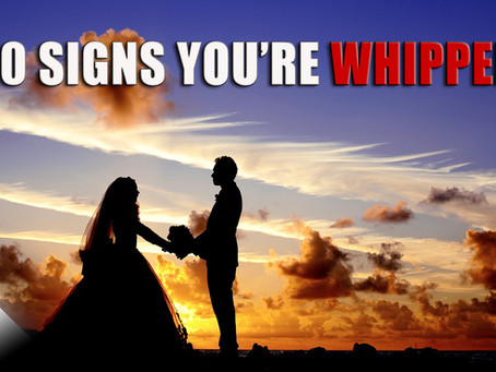 10 Signs You're WHIPPED!