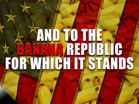 And to the Banana Republic For Which It Stands