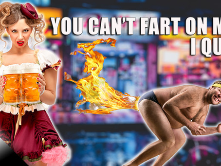 You Can't Fart on Me, I Quit!