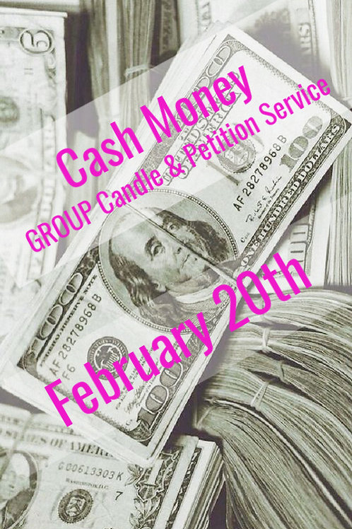Cash Money - GROUP- Candle & Petition Service- FEB 20TH!