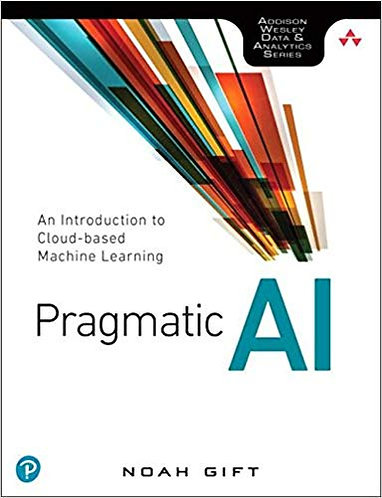 Pragmatic AI: An Introduction to Cloud-Based Machine Learning 1st Edition