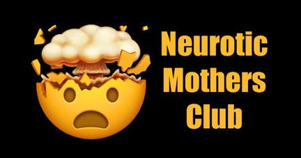Welcome to the Neurotic Mothers Club!