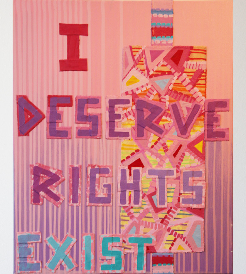 Bibi Flores, I Deserve Better, I Deserve Rights, I Deserve To Exist, 2017 acrylic on canvas, and painted canvas collage, 30 x 24 inches.   From artist recent project Goodbye To Assholes, I Deserve Much Better, and X The Right To Be