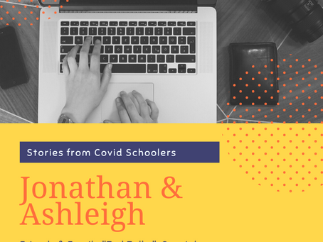 Stories from Covid Schoolers: Jonathan & Ashleigh