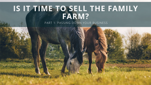 Passing Down your Business – Is it Time to Sell the Family Farm?