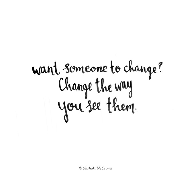 Want Someone To Change? Change The Way You See Them.