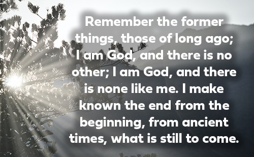 Remember the former things, those of long ago; I am God, and there is no other; I am God, and there is none like me. I make known the end from the beginning, from ancient times, what is still to come.