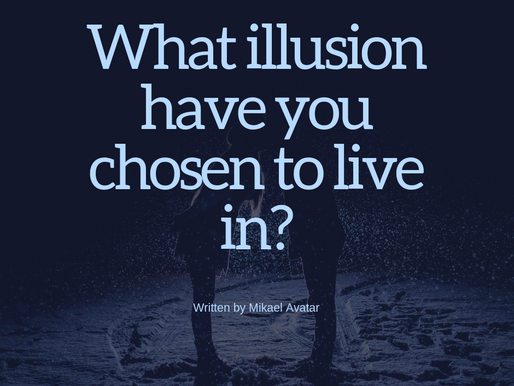 What illusion have you chosen to live in?