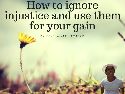 How to ignore injustice and use them for your gain
