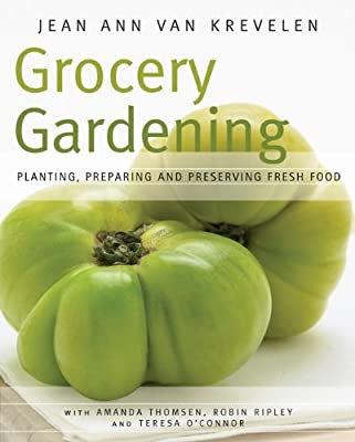Grocery Gardening: Planting, Preparing and Preserving Fresh Food