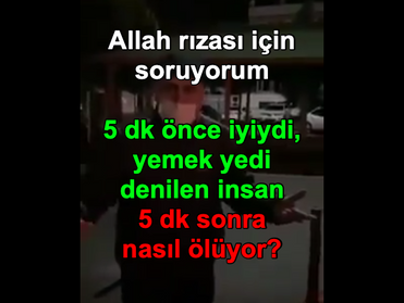 """Allah rızası için soruyorum. 5 dk önce """"iyiydi, yemek yedi"""" denilen insan 5 dk sonra nasıl ölüyor?"""