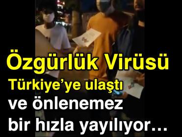 ÖZGÜRLÜK VİRÜSÜ Türkiye'ye ulaştı ve önlenemez bir hızla yayılıyor...