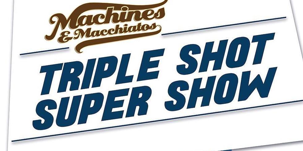 Machines & Macchiatos Triple Shot Super Show