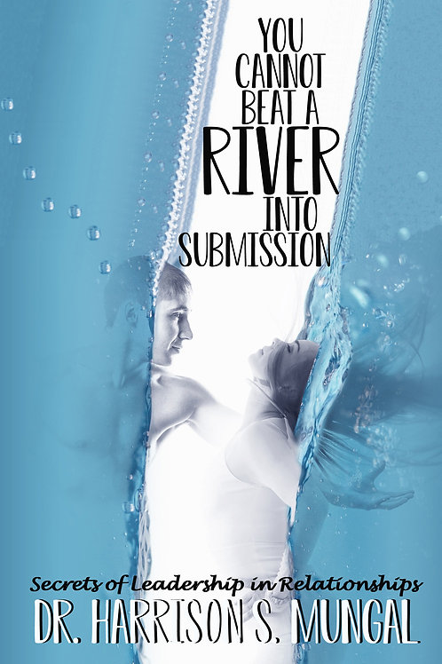 You Cannot Beat a River into Submission: Secrets of Leadership in Relationships