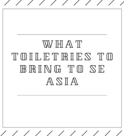 WHAT TO PUT IN YOUR TOILETRIES BAG (FOR SE ASIA)