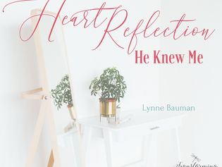 Heart Reflection: He Knew Me