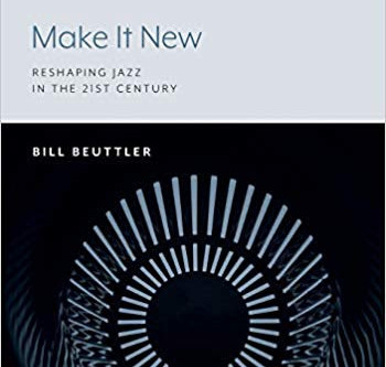 """Jazz with Mr. C: Bill Beuttler's """"Make It New: Reshaping Jazz in the 21st Century"""""""