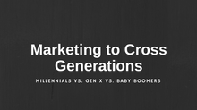 Marketing to Cross Generations: Millennials vs. Gen X vs. Baby Boomers