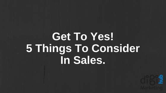 Get To Yes! 5 Things To Consider in Sales