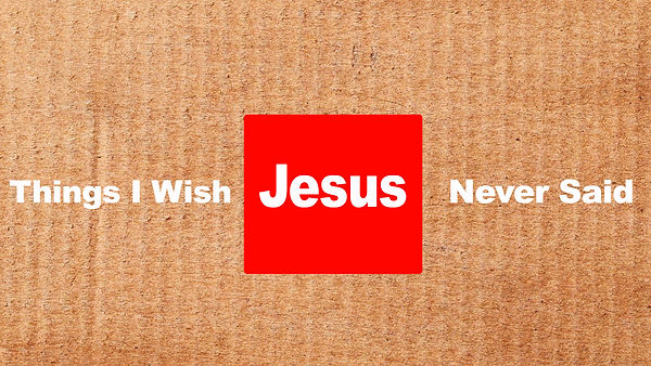 Things I Wish Jesus Never Said .001.jpeg