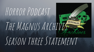 Title saying, Horror Podcast, The Magnus Archives, Season Three Statement with the magnus archives logo