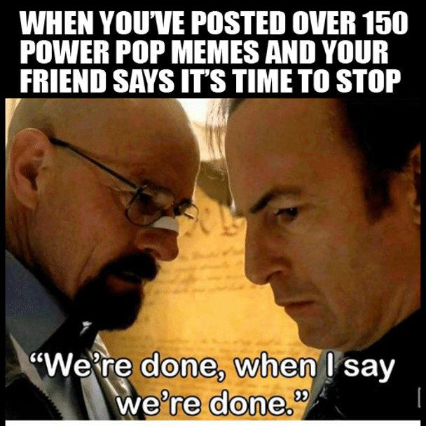 Breaking Bad Time To Stop Power Pop Meme