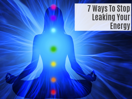 7 Ways To Stop Leaking Your Energy