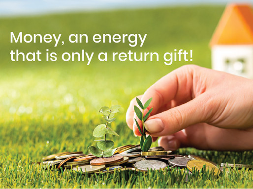 Money, an energy that is only a return gift!