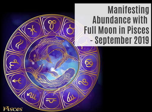 MANIFESTING ABUNDANCE WITH FULL MOON IN PISCES- SEPTEMBER 2019
