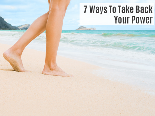 7 WAYS TO TAKE BACK YOUR POWER