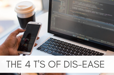 The 4 T's of Dis-Ease