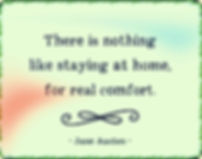 "Jane Austen ""There is nothing like staying at home for real comfort"""