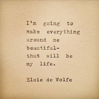 """Elsie de Wolfe quote: """"I will make everything around me beautiful - that will be my life."""""""
